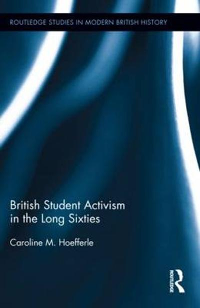 British Student Activism in the Long Sixties - Caroline Hoefferle