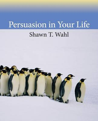 Persuasion in Your Life - Shawn T. Wahl