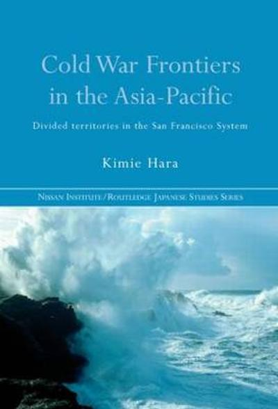 Cold War Frontiers in the Asia-Pacific - Kimie Hara