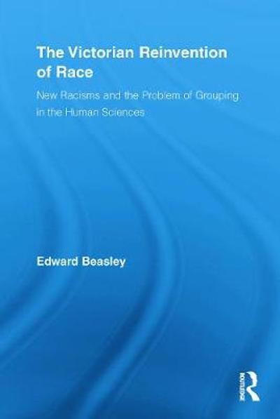 The Victorian Reinvention of Race - Edward Beasley
