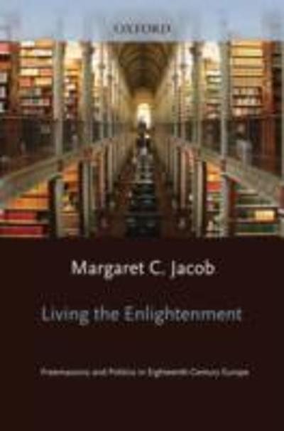 Living the Enlightenment:Freemasonry and Politics in Eighteenth-Century Europe  - Margaret C. Jacob