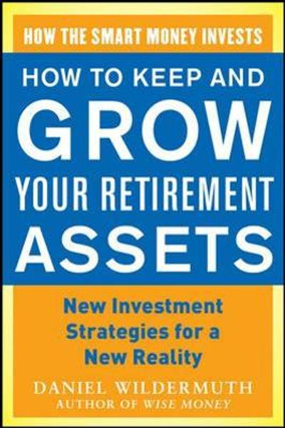 How to Keep and Grow Your Retirement Assets:  New Investment Strategies for a New Reality - Daniel Wildermuth