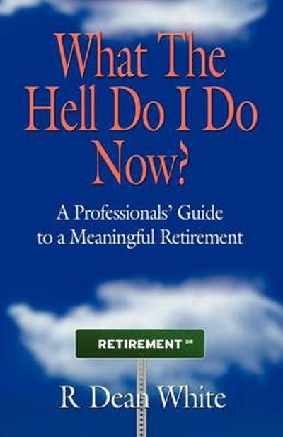 WHAT THE HELL DO I DO NOW? A Professionals' Guide to a Meaningful Retirement - R. Dean White