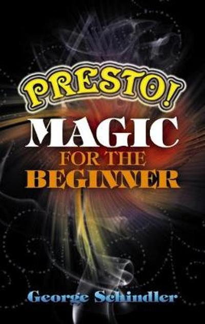 Presto! Magic for the Beginner - George Schindler