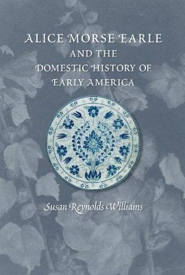 Alice Morse Earle and the Domestic History of America - Williams, Susan Reynolds
