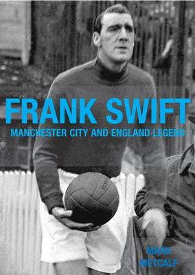 Frank Swift - Manchester City and England Legend - Mark Metcalf