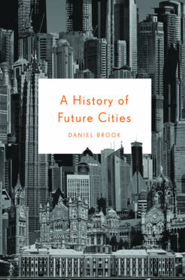 A History of Future Cities - Daniel Brook