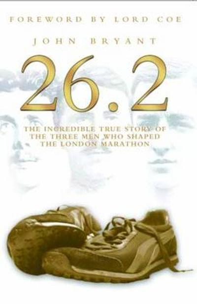 26.2, The Incredible True Story of 3 Men Who Shaped the London Marathon - John Bryant
