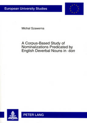 A Corpus-based Study of Nominalizations Predicated by English Deverbal Nouns in -tion - Michal Szawerna