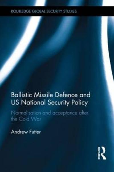 Ballistic Missile Defence and US National Security Policy - Andrew Futter