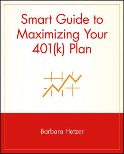 Smart Guide to Maximizing Your 401(k) Plan - Barbara Hetzer