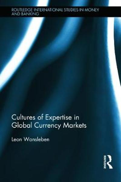 Cultures of Expertise in Global Currency Markets - Leon Wansleben