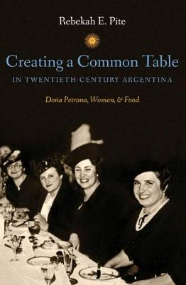 Creating a Common Table in Twentieth-Century Argentina - Pite, Rebekah E
