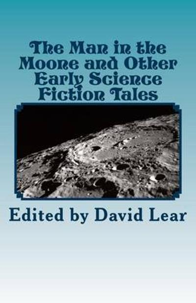 The Man in the Moone and Other Early Science Fiction Tales - David Lear