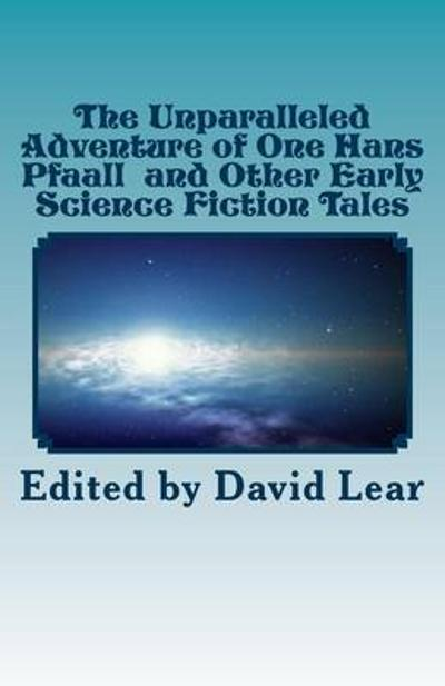 The Unparalleled Adventure of One Hans Pfaall and Other Early Science Fiction Tales - David Lear