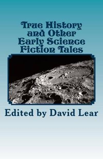True History and Other Early Science Fiction Tales - David Lear