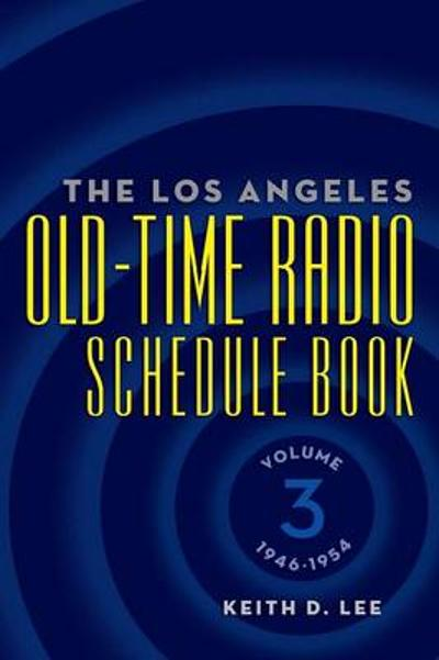 The Los Angeles Old-Time Radio Schedule Book Volume 3, 1946-1954 - Keith D Lee
