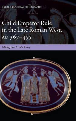 Child Emperor Rule in the Late Roman West, AD 367- 455 - McEvoy, Meaghan A.