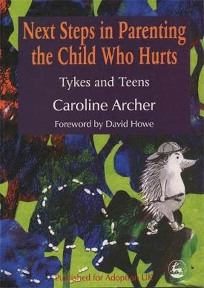 Next Steps in Parenting the Child Who Hurts - Caroline Archer