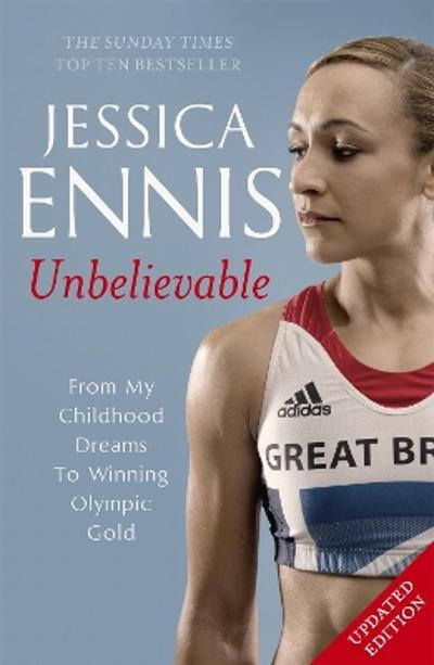 Jessica Ennis: Unbelievable - From My Childhood Dreams To Winning Olympic Gold - Jessica Ennis