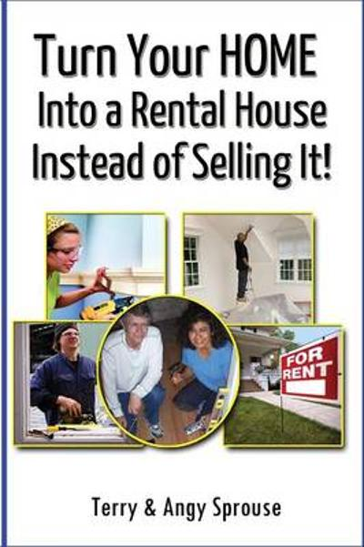 Turn Your Home Into a Rental House Instead of Selling It! - Terry Sprouse