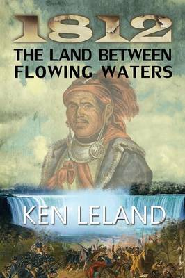 1812 The Land Between Flowing Waters - Ken Leland