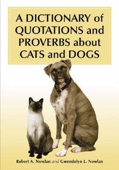 A Dictionary of Quotations and Proverbs About Cats and Dogs - Robert A. Nowlan