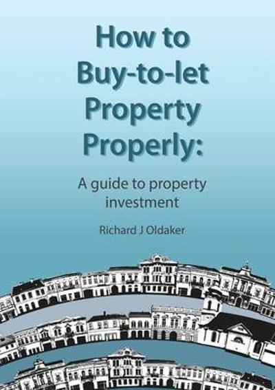 How to Buy-to-let Property Properly - A Guide to Property Investment - Richard J. Oldaker