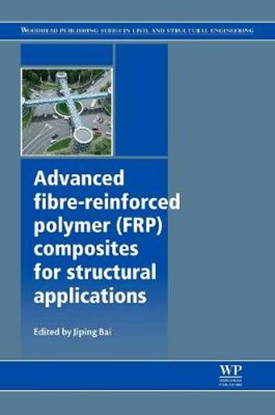 Advanced Fibre-Reinforced Polymer (FRP) Composites for Structural Applications - Jiping Bai