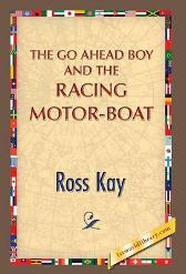The Go Ahead Boy and the Racing Motor-Boat - Ross Kay 1st World Publishing