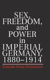 Sex, Freedom, and Power in Imperial Germany, 1880-1914 - Edward Ross Dickinson
