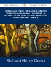 Seaman's Friend - Containing a treatise on practical seamanship, with plates, - a dictinary of sea terms, customs and usages of the merchant - service - The Original Classic Edition - Richard Henry Dana