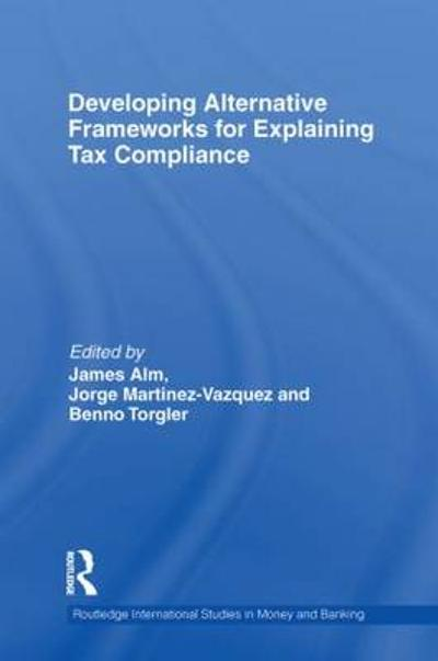 Developing Alternative Frameworks for Explaining Tax Compliance - James Alm