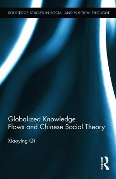 Globalized Knowledge Flows and Chinese Social Theory - Xiaoying Qi