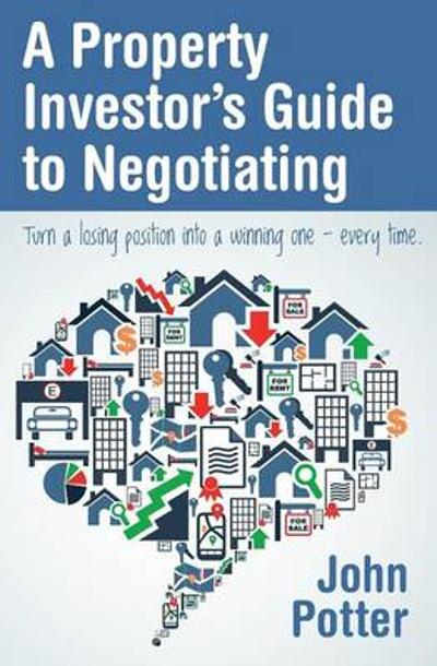 A Property Investor's Guide to Negotiating - John Potter