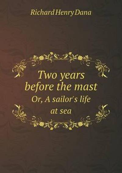 Two Years Before the Mast Or, a Sailor's Life at Sea - Richard Henry Dana