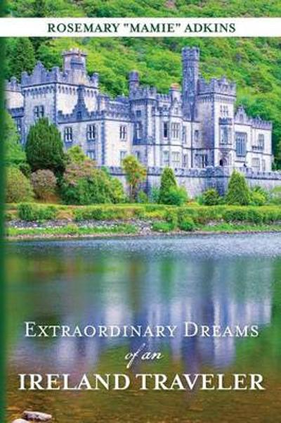 Extraordinary Dreams of an Ireland Traveler - Rosemary Mamie Adkins