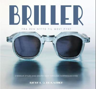 Briller = Eyewear styles and shapes seen through Norwegian eyes - Bjørn L.G. Braathen