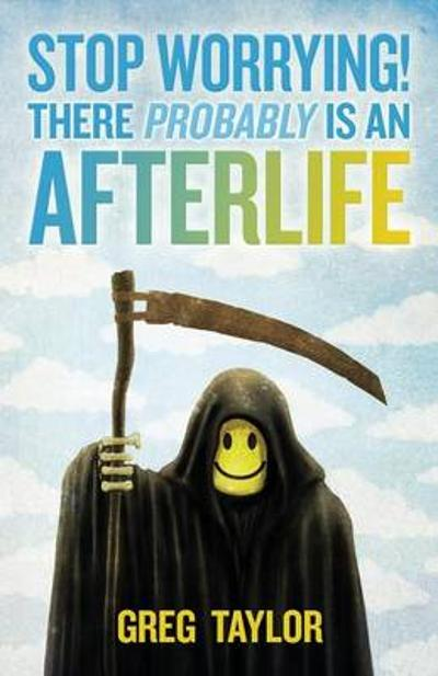 Stop Worrying! There Probably is an Afterlife - Greg Taylor