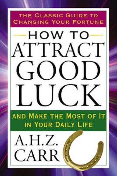 How to Attract Good Luck - A. H. Z. Carr