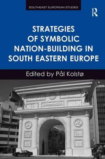 Strategies of Symbolic Nation-building in South Eastern Europe - Pal Kolsto