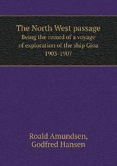 The North West Passage Being the Record of a Voyage of Exploration of the Ship Gjoa 1903-1907 - Roald Amundsen Godfred Hansen