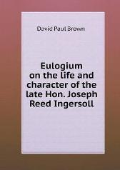 Eulogium on the Life and Character of the Late Hon. Joseph Reed Ingersoll - David Paul Brown