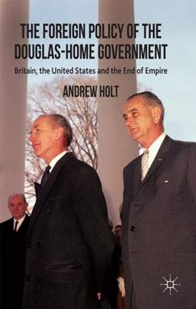 The Foreign Policy of the Douglas-Home Government - A. Holt