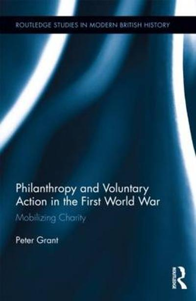 Philanthropy and Voluntary Action in the First World War - Peter Grant