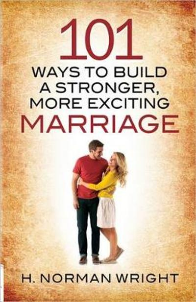 101 Ways to Build a Stronger, More Exciting Marriage - H. Norman Wright