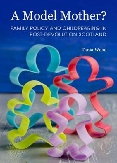 A Model Mother? Family Policy and Childrearing in Post-Devolution Scotland - Tania Wood