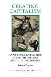 Creating Capitalism - Joint-Stock Enterprise in British Politics and Culture, 1800-1870 - James Taylor